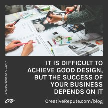 It is Difficult to Achieve Good Design but the Success of your Business Depends on It
